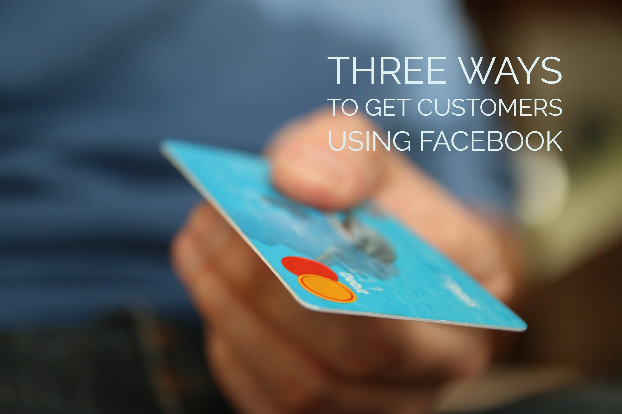 Three Ways to Get Customers Using Facebook