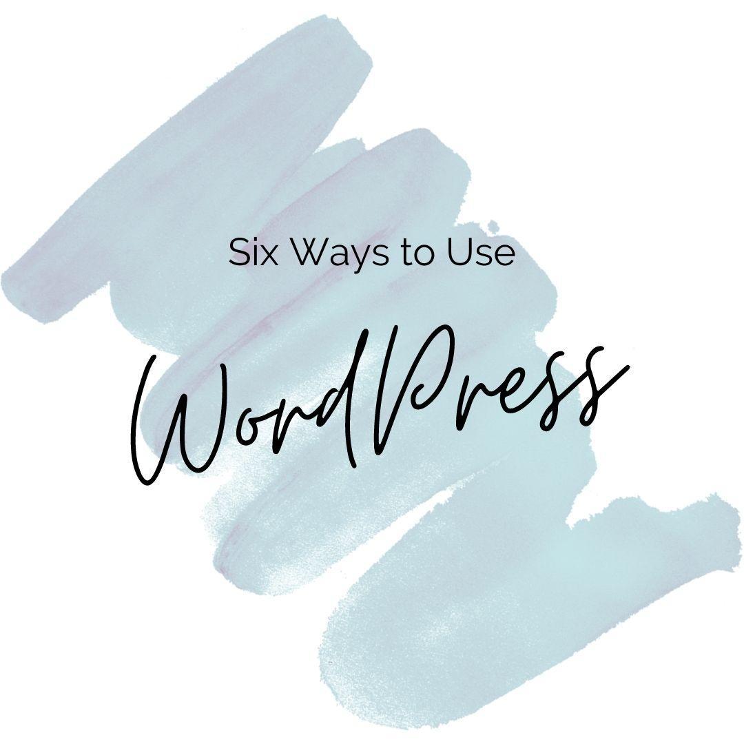 Six Ways to Use WordPress